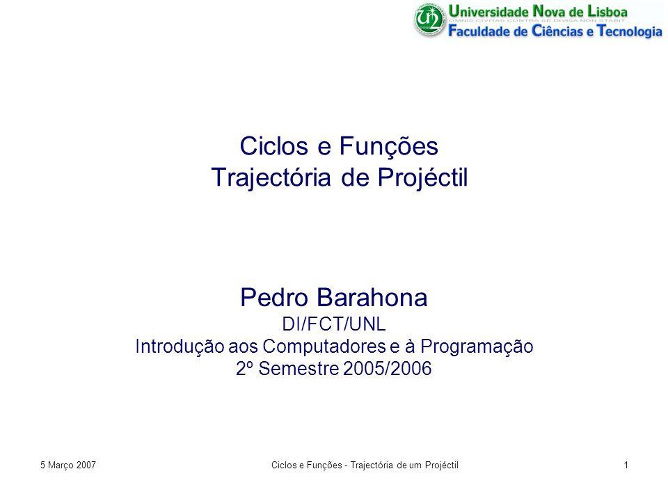 5 Março 2007Ciclos e Funções - Trajectória de um Projéctil1 Ciclos e Funções Trajectória de Projéctil Pedro Barahona DI/FCT/UNL Introdução aos Computadores e à Programação 2º Semestre 2005/2006