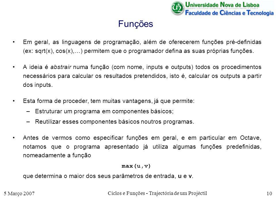 5 Março 2007 Ciclos e Funções - Trajectória de um Projéctil 10 Funções Em geral, as linguagens de programação, além de oferecerem funções pré-definidas (ex: sqrt(x), cos(x),…) permitem que o programador defina as suas próprias funções.
