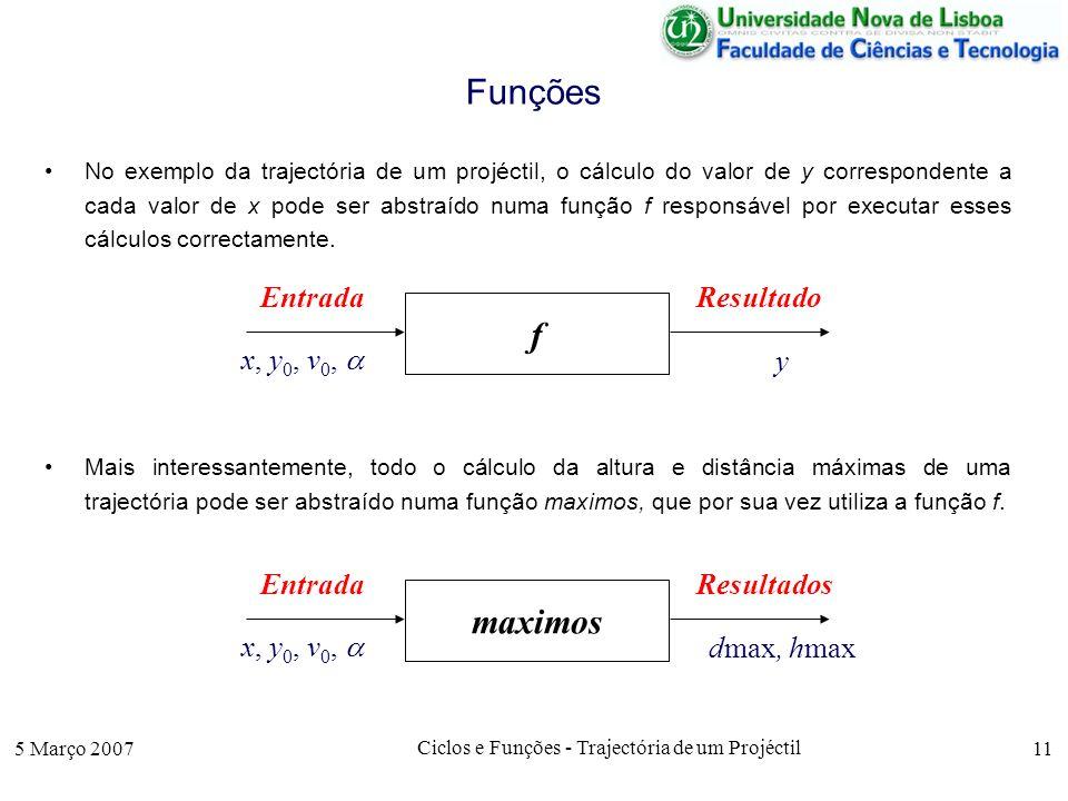 5 Março 2007 Ciclos e Funções - Trajectória de um Projéctil 11 Funções No exemplo da trajectória de um projéctil, o cálculo do valor de y correspondente a cada valor de x pode ser abstraído numa função f responsável por executar esses cálculos correctamente.