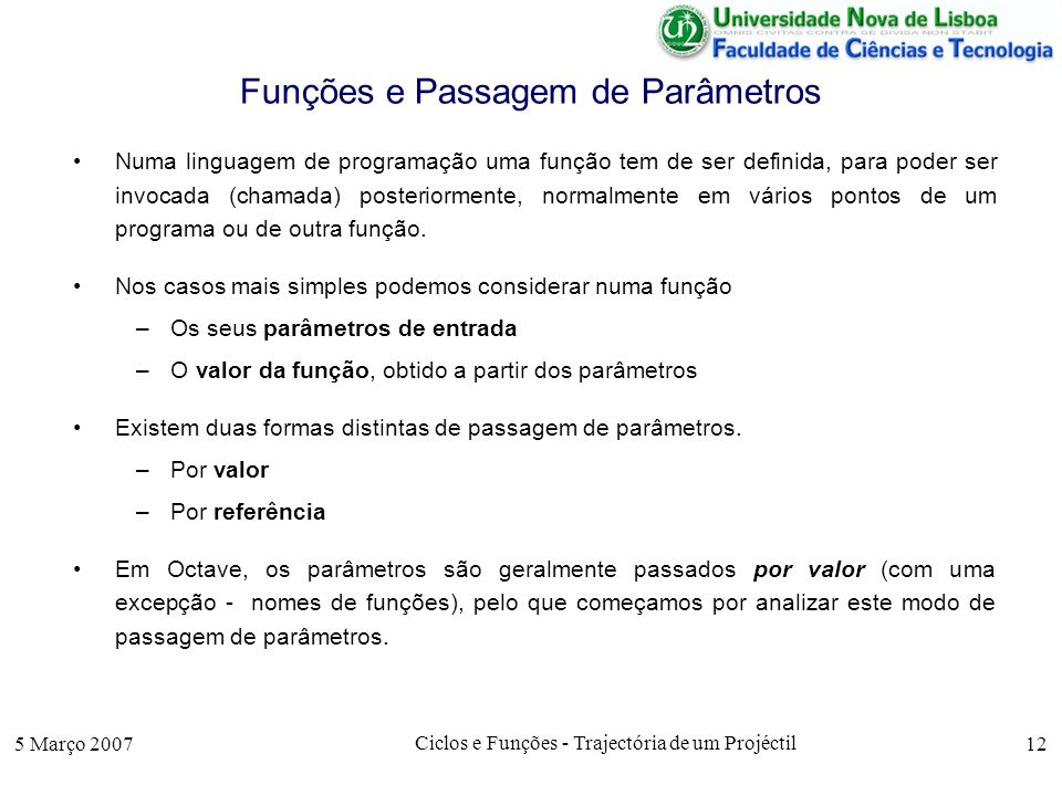 5 Março 2007 Ciclos e Funções - Trajectória de um Projéctil 12 Funções e Passagem de Parâmetros Numa linguagem de programação uma função tem de ser de