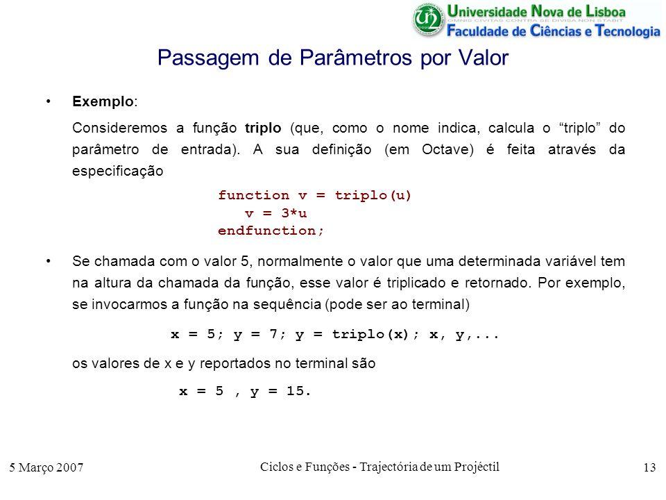 5 Março 2007 Ciclos e Funções - Trajectória de um Projéctil 13 Passagem de Parâmetros por Valor Exemplo: Consideremos a função triplo (que, como o nome indica, calcula o triplo do parâmetro de entrada).