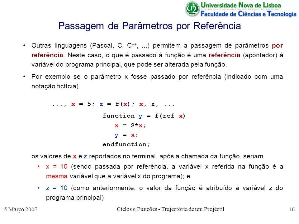 5 Março 2007 Ciclos e Funções - Trajectória de um Projéctil 16 Passagem de Parâmetros por Referência Outras linguagens (Pascal, C, C ++,...) permitem a passagem de parâmetros por referência.