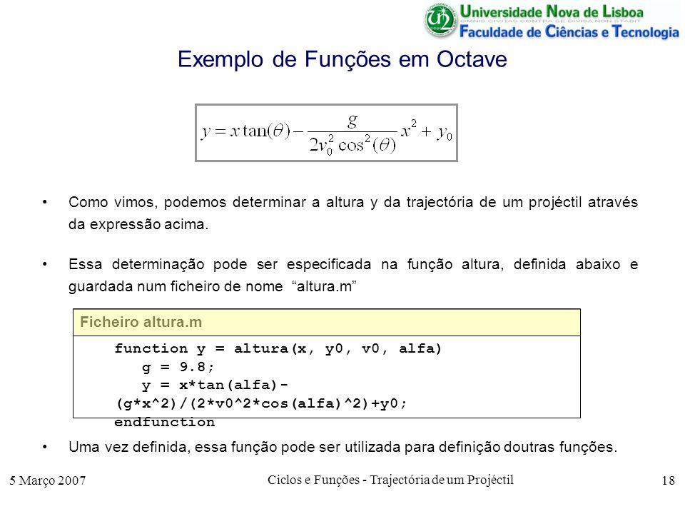 5 Março 2007 Ciclos e Funções - Trajectória de um Projéctil 18 Exemplo de Funções em Octave Como vimos, podemos determinar a altura y da trajectória de um projéctil através da expressão acima.