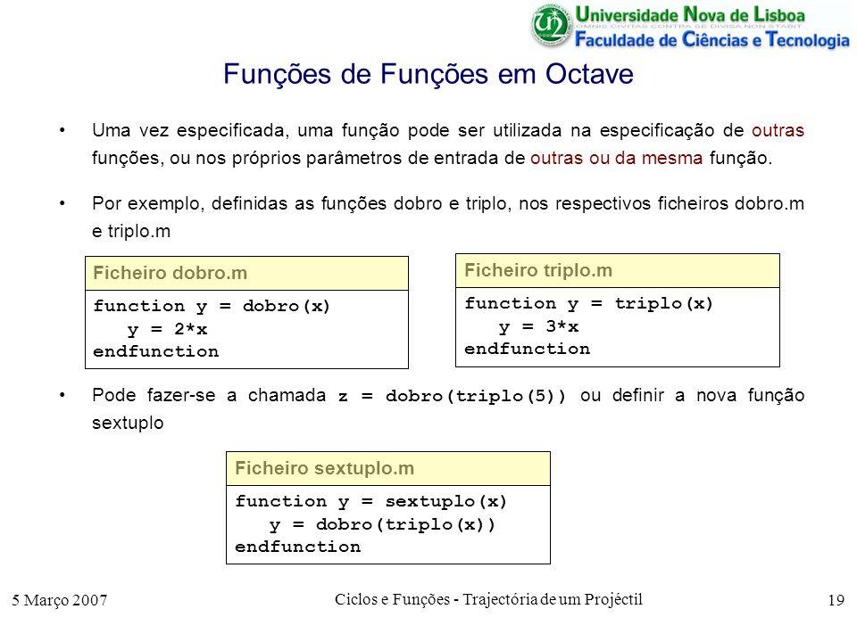 5 Março 2007 Ciclos e Funções - Trajectória de um Projéctil 19 Funções de Funções em Octave Uma vez especificada, uma função pode ser utilizada na especificação de outras funções, ou nos próprios parâmetros de entrada de outras ou da mesma função.