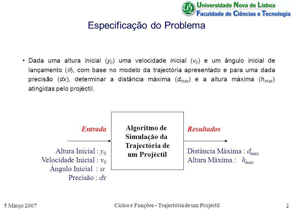 5 Março 2007 Ciclos e Funções - Trajectória de um Projéctil 2 Especificação do Problema Dada uma altura inicial (y 0 ) uma velocidade inicial (v 0 ) e