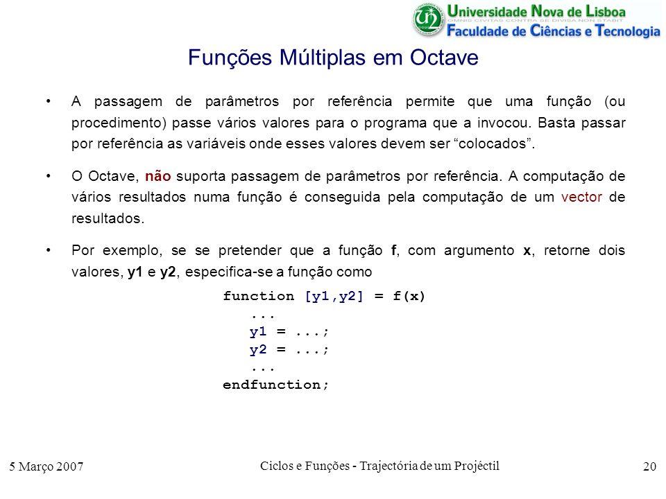 5 Março 2007 Ciclos e Funções - Trajectória de um Projéctil 20 Funções Múltiplas em Octave A passagem de parâmetros por referência permite que uma função (ou procedimento) passe vários valores para o programa que a invocou.