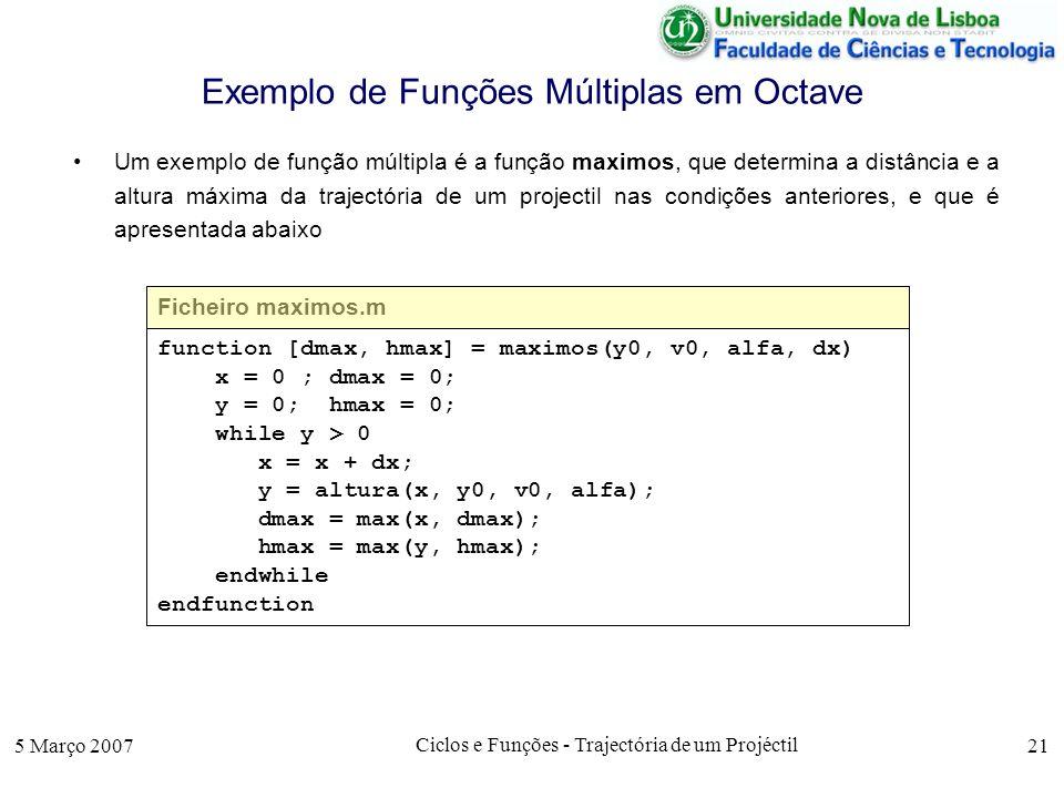 5 Março 2007 Ciclos e Funções - Trajectória de um Projéctil 21 Exemplo de Funções Múltiplas em Octave Um exemplo de função múltipla é a função maximos, que determina a distância e a altura máxima da trajectória de um projectil nas condições anteriores, e que é apresentada abaixo Ficheiro maximos.m function [dmax, hmax] = maximos(y0, v0, alfa, dx) x = 0 ; dmax = 0; y = 0; hmax = 0; while y > 0 x = x + dx; y = altura(x, y0, v0, alfa); dmax = max(x, dmax); hmax = max(y, hmax); endwhile endfunction
