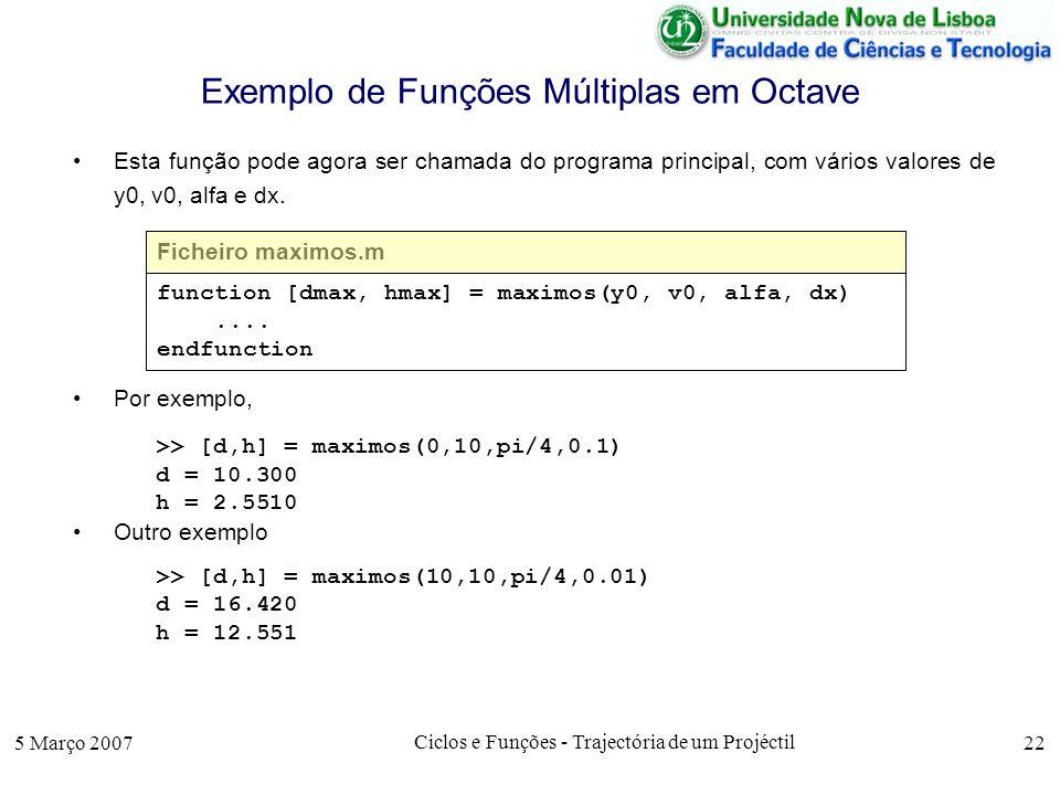 5 Março 2007 Ciclos e Funções - Trajectória de um Projéctil 22 Exemplo de Funções Múltiplas em Octave Esta função pode agora ser chamada do programa principal, com vários valores de y0, v0, alfa e dx.