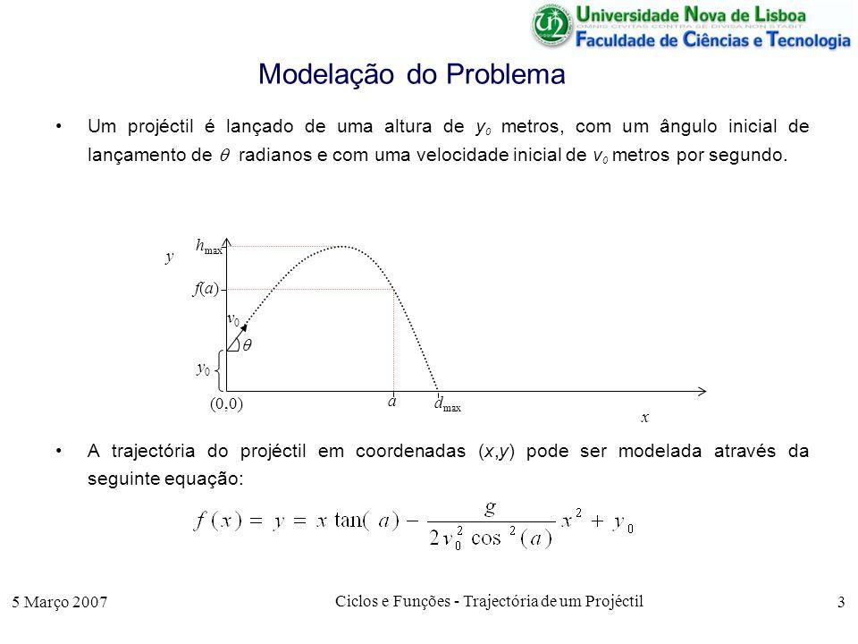 5 Março 2007 Ciclos e Funções - Trajectória de um Projéctil 3 Modelação do Problema Um projéctil é lançado de uma altura de y 0 metros, com um ângulo inicial de lançamento de radianos e com uma velocidade inicial de v 0 metros por segundo.