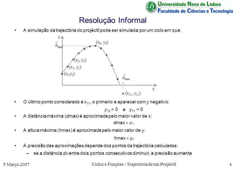5 Março 2007 Ciclos e Funções - Trajectória de um Projéctil 4 Resolução Informal A simulação da trajectória do projéctil pode ser simulada por um ciclo em que: O último ponto considerado é x 11, o primeiro a aparecer com y negativo: y 10 > 0 e y 11 < 0 A distância máxima (dmax) é aproximada pelo maior valor de x: dmax x 11 A altura máxima (hmax) é aproximada pelo maior valor de y: hmax y 6 A precisão das aproximações depende dos pontos da trajectória calculados: –se a distância dx entre dois pontos consecutivos diminuir, a precisão aumenta (x0,y0)(x0,y0) x y (x 1, y 1 ) (x 2, y 2 ) (x 11, y 11 ) (x 6, y 6 ) h max ^ d max ^