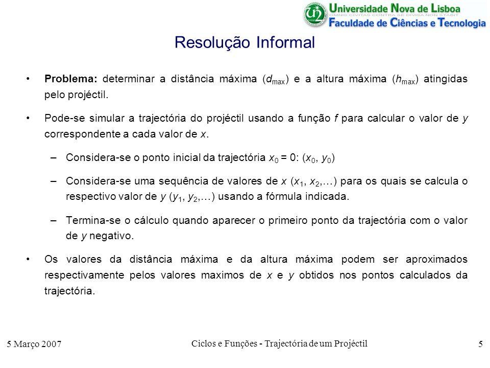 5 Março 2007 Ciclos e Funções - Trajectória de um Projéctil 5 Resolução Informal Problema: determinar a distância máxima (d max ) e a altura máxima (h max ) atingidas pelo projéctil.