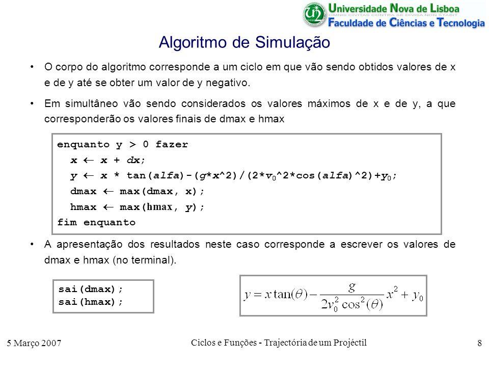 5 Março 2007 Ciclos e Funções - Trajectória de um Projéctil 8 Algoritmo de Simulação O corpo do algoritmo corresponde a um ciclo em que vão sendo obtidos valores de x e de y até se obter um valor de y negativo.