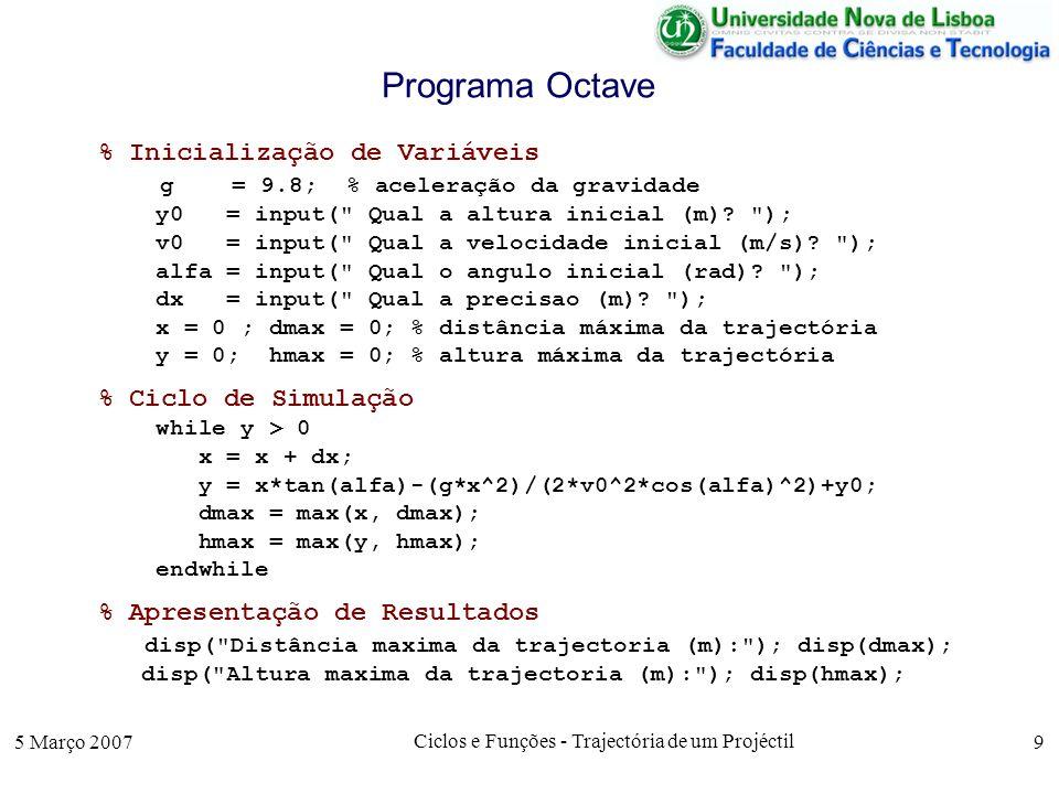 5 Março 2007 Ciclos e Funções - Trajectória de um Projéctil 9 Programa Octave % Inicialização de Variáveis g = 9.8; % aceleração da gravidade y0 = input( Qual a altura inicial (m).