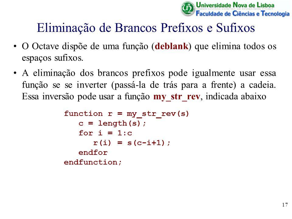 17 Eliminação de Brancos Prefixos e Sufixos O Octave dispõe de uma função (deblank) que elimina todos os espaços sufixos. A eliminação dos brancos pre
