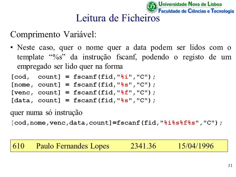 31 Leitura de Ficheiros Comprimento Variável: Neste caso, quer o nome quer a data podem ser lidos com o template %s da instrução fscanf, podendo o reg