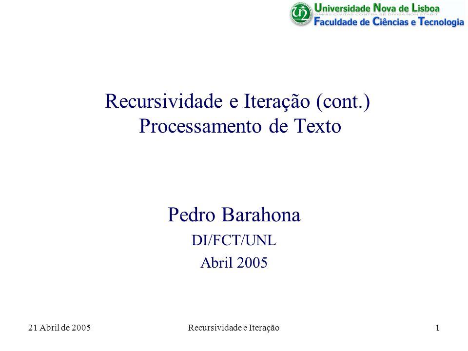21 Abril de 2005Recursividade e Iteração1 Recursividade e Iteração (cont.) Processamento de Texto Pedro Barahona DI/FCT/UNL Abril 2005