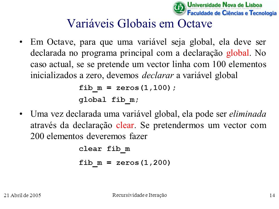21 Abril de 2005 Recursividade e Iteração 14 Variáveis Globais em Octave Em Octave, para que uma variável seja global, ela deve ser declarada no progr