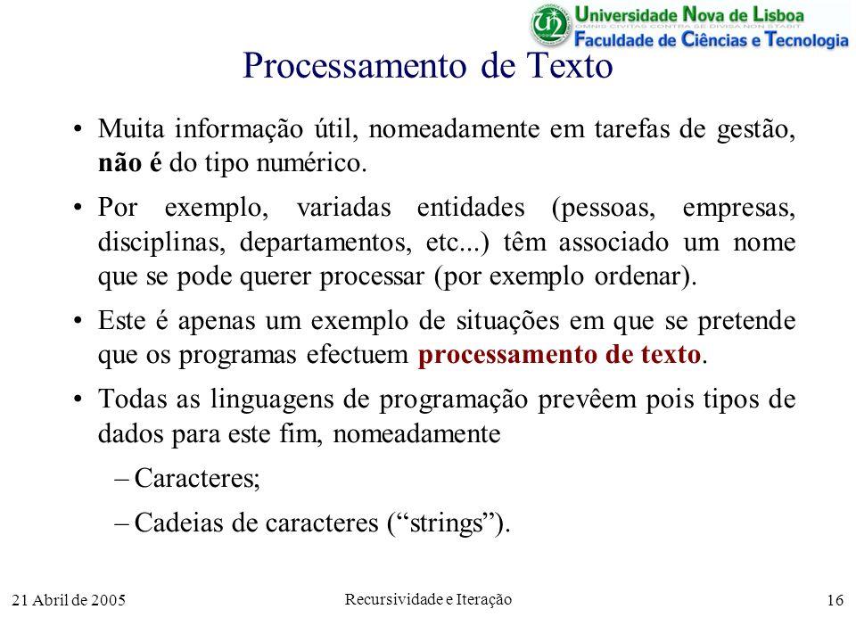 21 Abril de 2005 Recursividade e Iteração 16 Processamento de Texto Muita informação útil, nomeadamente em tarefas de gestão, não é do tipo numérico.