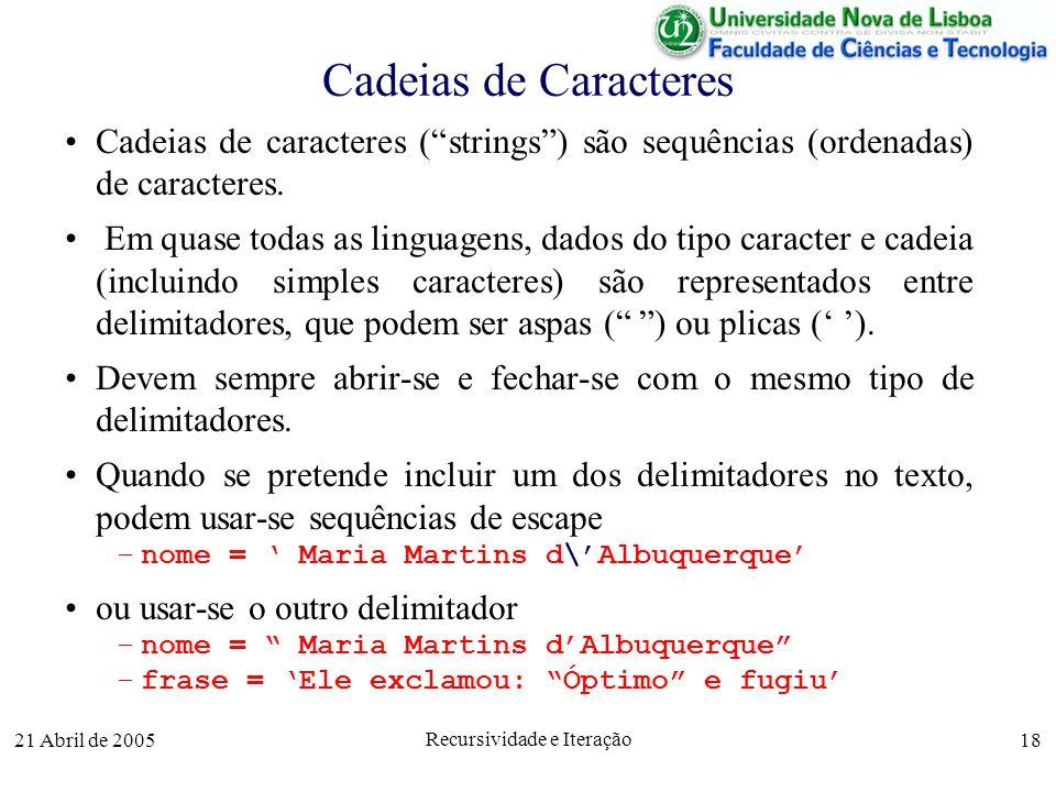 21 Abril de 2005 Recursividade e Iteração 18 Cadeias de Caracteres Cadeias de caracteres (strings) são sequências (ordenadas) de caracteres. Em quase