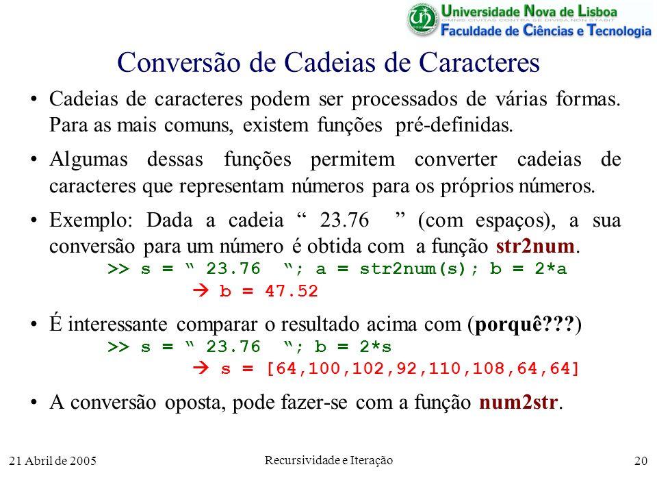 21 Abril de 2005 Recursividade e Iteração 20 Conversão de Cadeias de Caracteres Cadeias de caracteres podem ser processados de várias formas. Para as