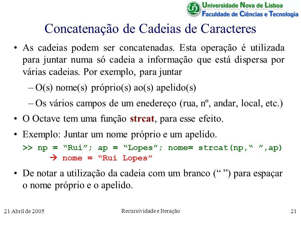 21 Abril de 2005 Recursividade e Iteração 21 Concatenação de Cadeias de Caracteres As cadeias podem ser concatenadas. Esta operação é utilizada para j