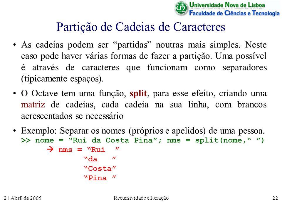 21 Abril de 2005 Recursividade e Iteração 22 Partição de Cadeias de Caracteres As cadeias podem ser partidas noutras mais simples. Neste caso pode hav