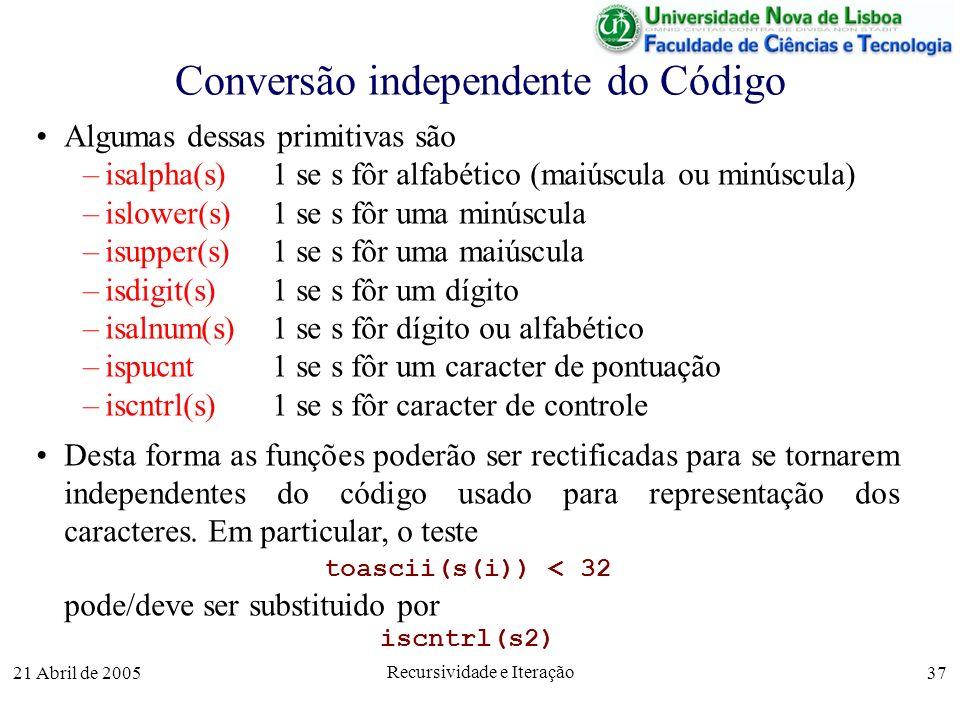 21 Abril de 2005 Recursividade e Iteração 37 Conversão independente do Código Algumas dessas primitivas são –isalpha(s) 1 se s fôr alfabético (maiúscu