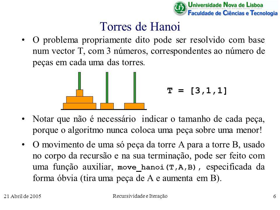 21 Abril de 2005 Recursividade e Iteração 6 Torres de Hanoi O problema propriamente dito pode ser resolvido com base num vector T, com 3 números, corr