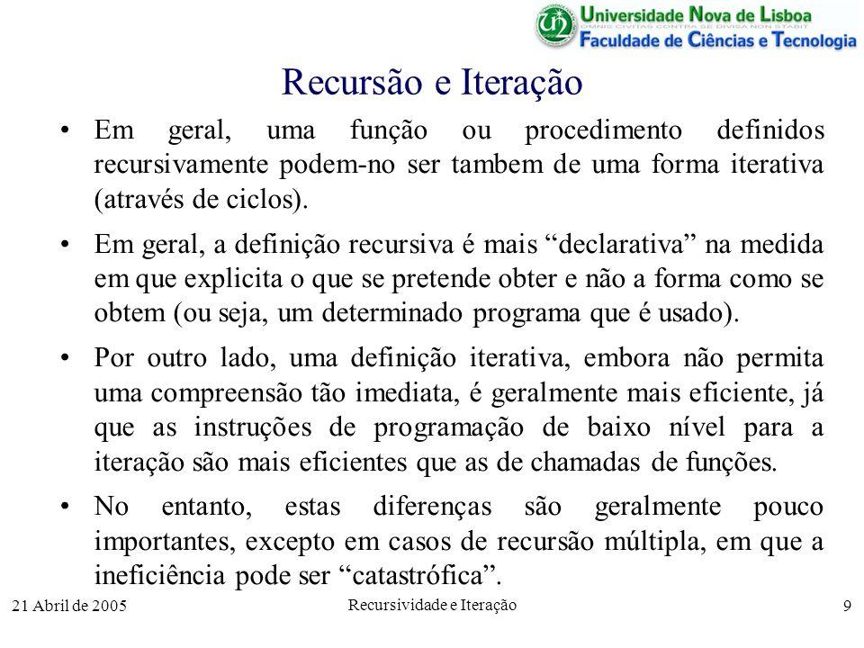 21 Abril de 2005 Recursividade e Iteração 9 Recursão e Iteração Em geral, uma função ou procedimento definidos recursivamente podem-no ser tambem de u