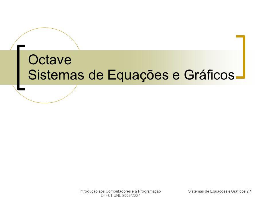 Introdução aos Computadores e à Programação DI-FCT-UNL-2006/2007 Sistemas de Equações e Gráficos 2.1 Octave Sistemas de Equações e Gráficos