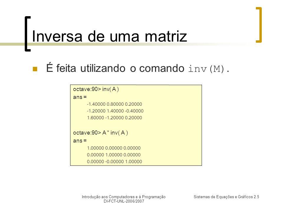 Introdução aos Computadores e à Programação DI-FCT-UNL-2006/2007 Sistemas de Equações e Gráficos 2.5 Inversa de uma matriz É feita utilizando o comando inv(M).