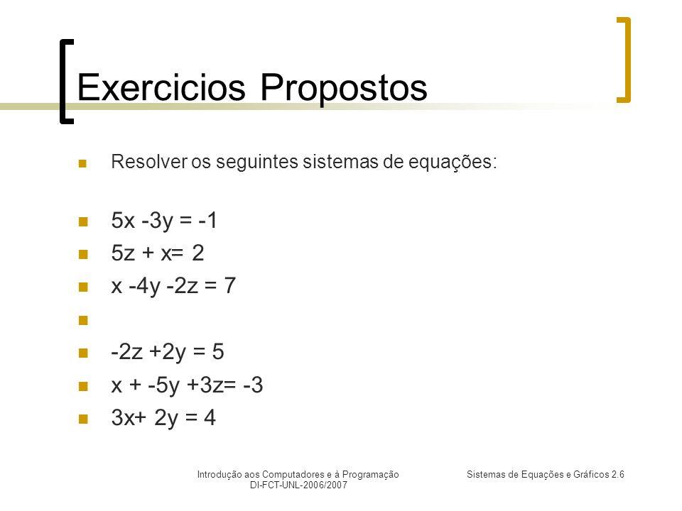 Introdução aos Computadores e à Programação DI-FCT-UNL-2006/2007 Sistemas de Equações e Gráficos 2.6 Exercicios Propostos Resolver os seguintes sistemas de equações: 5x -3y = -1 5z + x= 2 x -4y -2z = 7 -2z +2y = 5 x + -5y +3z= -3 3x+ 2y = 4