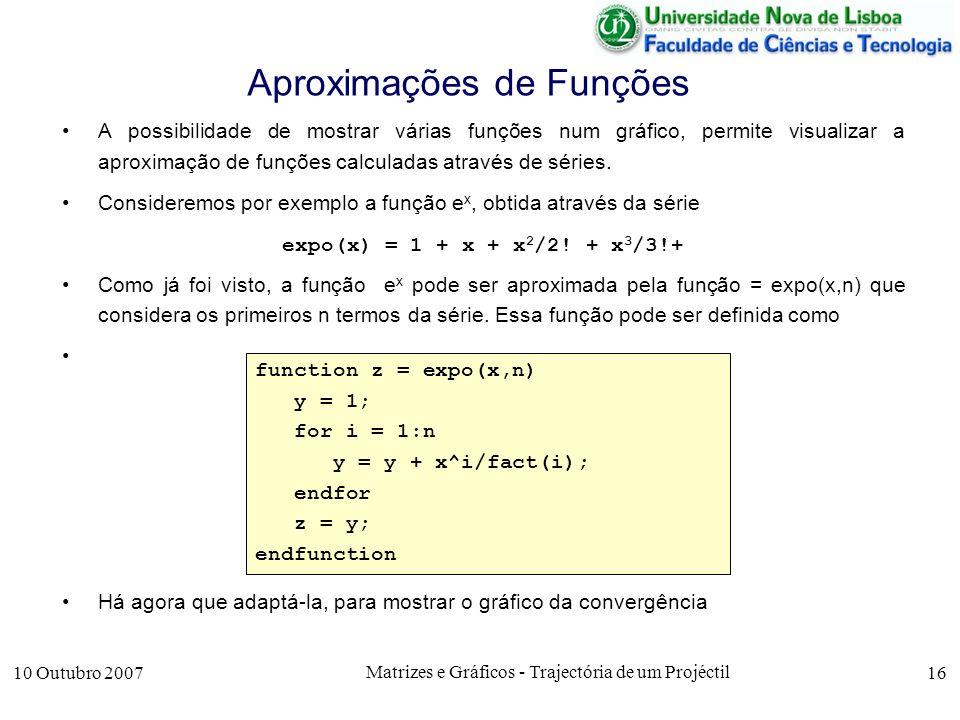 10 Outubro 2007 Matrizes e Gráficos - Trajectória de um Projéctil 16 Aproximações de Funções A possibilidade de mostrar várias funções num gráfico, permite visualizar a aproximação de funções calculadas através de séries.