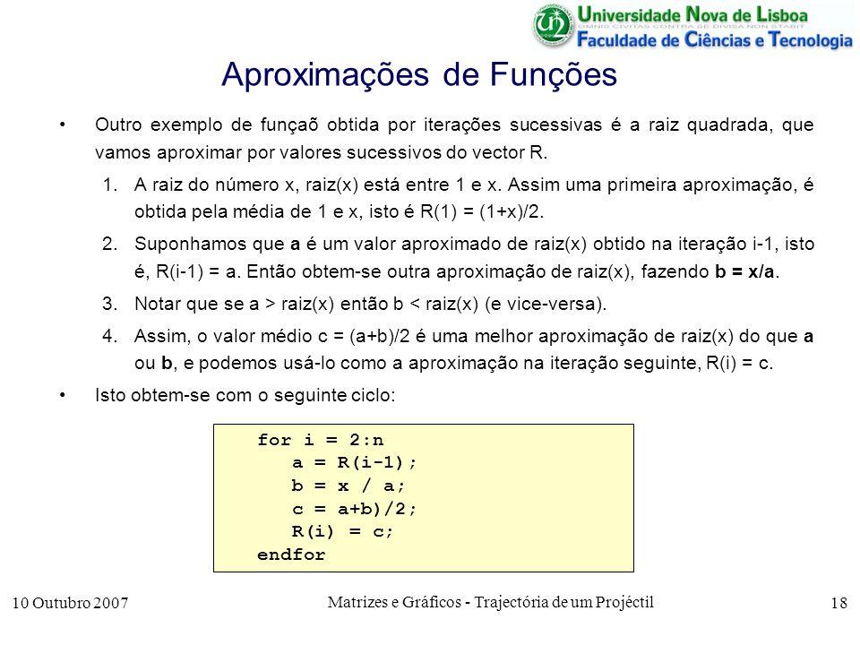 10 Outubro 2007 Matrizes e Gráficos - Trajectória de um Projéctil 18 Aproximações de Funções Outro exemplo de funçaõ obtida por iterações sucessivas é a raiz quadrada, que vamos aproximar por valores sucessivos do vector R.