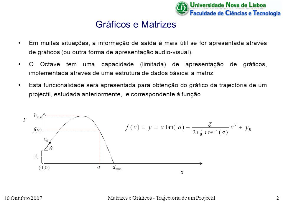 10 Outubro 2007 Matrizes e Gráficos - Trajectória de um Projéctil 2 Gráficos e Matrizes Em muitas situações, a informação de saída é mais útil se for apresentada através de gráficos (ou outra forma de apresentação audio-visual).