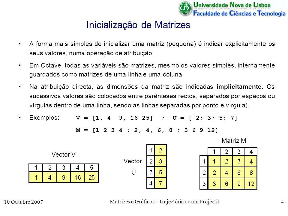 10 Outubro 2007 Matrizes e Gráficos - Trajectória de um Projéctil 5 Inicialização de Matrizes Quando as matrizes são maiores elas podem ser inicializadas a 0 ou a 1spor instruções predefinidas zeros e ones, indicando-se explicitamente as dimensões das matrizes.
