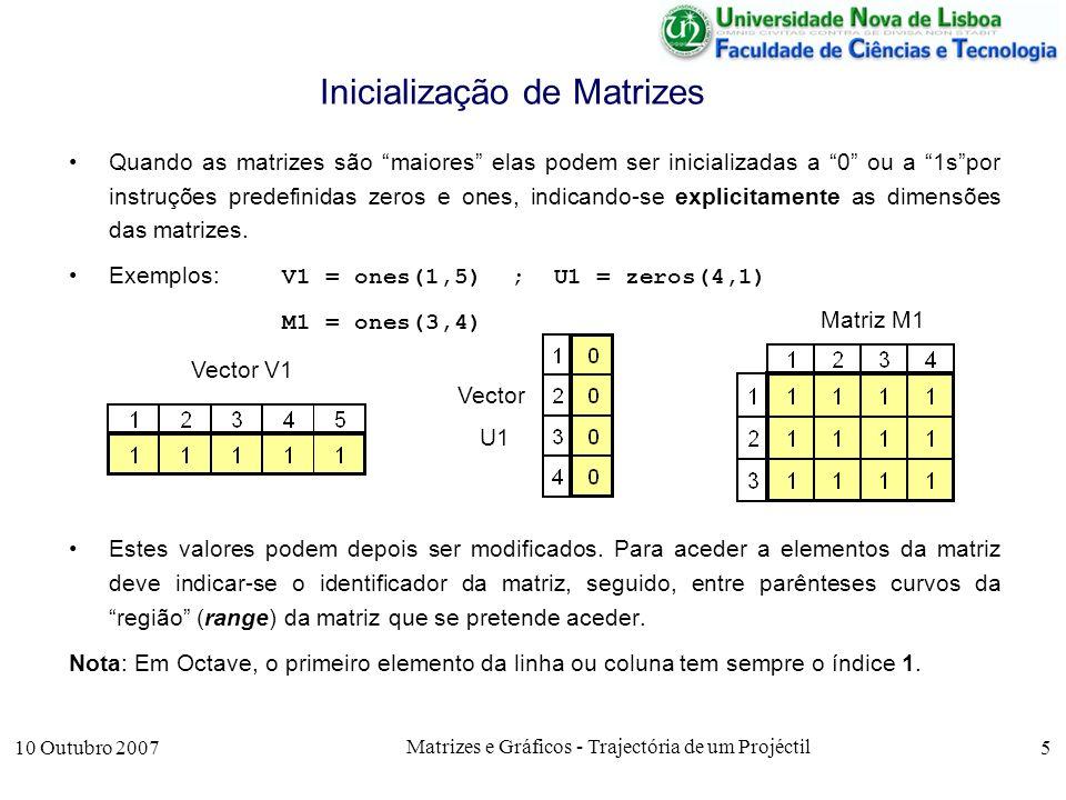 10 Outubro 2007 Matrizes e Gráficos - Trajectória de um Projéctil 6 Inicialização de Matrizes Para identificar elementos individuais, a região da matriz é indicada pelo número de linha e coluna, podendo-se omitir as colunas e linhas em vectores linha e coluna, respectivamente.