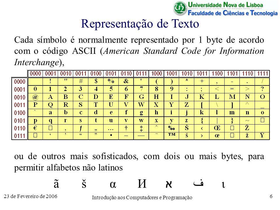 23 de Fevereiro de 2006 Introdução aos Computadores e Programação 7 Representação de Imagens Na representação por mapa de bits (bit map) uma imagem é uma (muito) longa sequência de bits representando de pontos (pixel – picture element) : –preto e branco (pixel1 bit): 1preto ; 0branco –cores (pixel3 bytes): vermelho+verde+azul (RGB) Os mapas de bits ocupam muito espaço pelo que se usam frequentemente técnicas de compressão (ex: GIF e JPEG).
