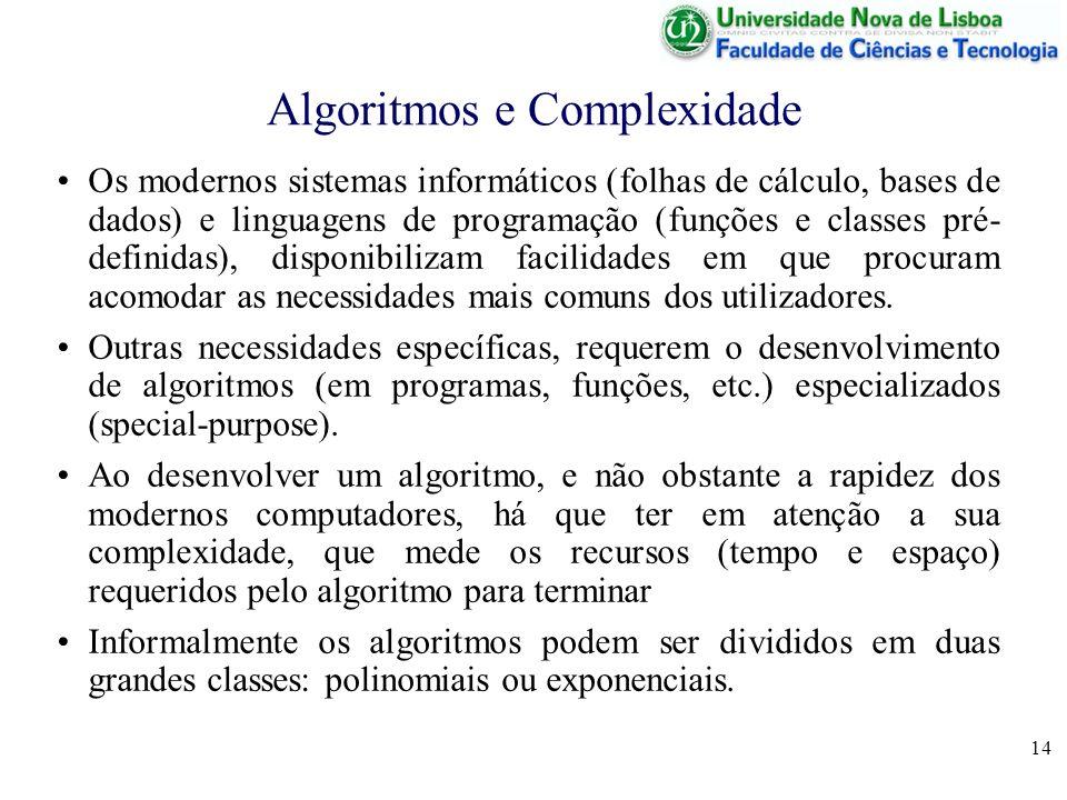 14 Algoritmos e Complexidade Os modernos sistemas informáticos (folhas de cálculo, bases de dados) e linguagens de programação (funções e classes pré- definidas), disponibilizam facilidades em que procuram acomodar as necessidades mais comuns dos utilizadores.