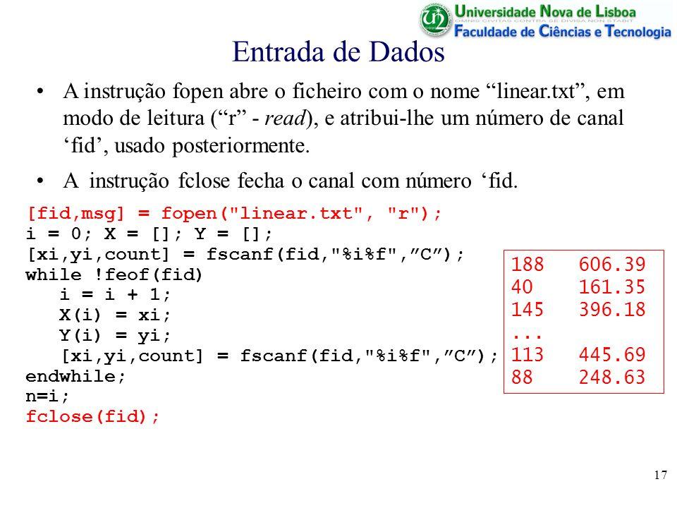 17 Entrada de Dados [fid,msg] = fopen( linear.txt , r ); i = 0; X = []; Y = []; [xi,yi,count] = fscanf(fid, %i%f ,C); while !feof(fid) i = i + 1; X(i) = xi; Y(i) = yi; [xi,yi,count] = fscanf(fid, %i%f ,C); endwhile; n=i; fclose(fid); 188606.39 40161.35 145396.18...