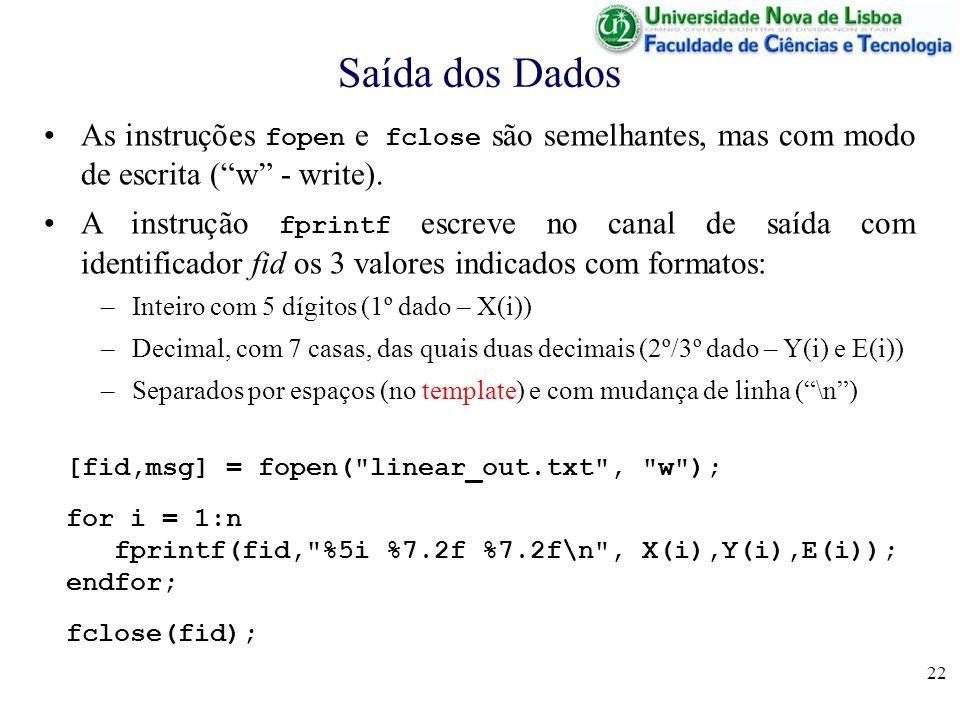 22 Saída dos Dados [fid,msg] = fopen( linear_out.txt , w ); for i = 1:n fprintf(fid, %5i %7.2f %7.2f\n , X(i),Y(i),E(i)); endfor; fclose(fid); As instruções fopen e fclose são semelhantes, mas com modo de escrita (w - write).