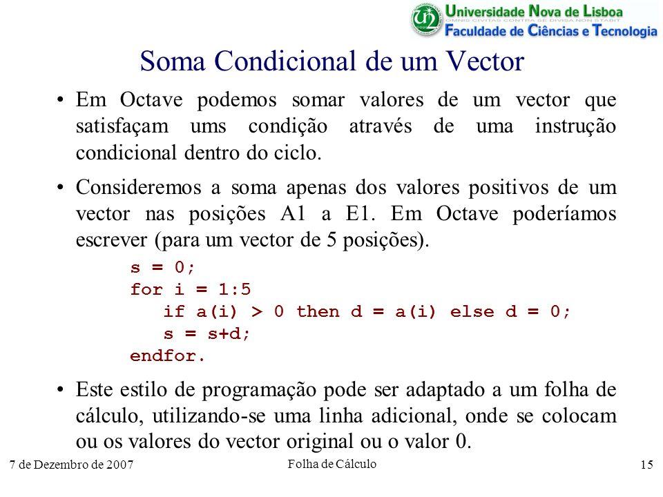7 de Dezembro de 2007 Folha de Cálculo 15 Soma Condicional de um Vector Em Octave podemos somar valores de um vector que satisfaçam ums condição atrav