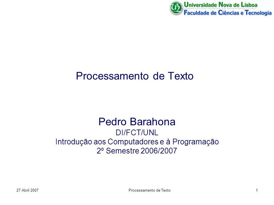 27 Abril 2007Processamento de Texto1 Pedro Barahona DI/FCT/UNL Introdução aos Computadores e à Programação 2º Semestre 2006/2007