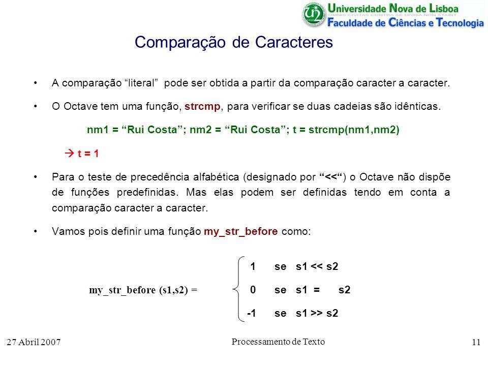 27 Abril 2007 Processamento de Texto 11 Comparação de Caracteres A comparação literal pode ser obtida a partir da comparação caracter a caracter.