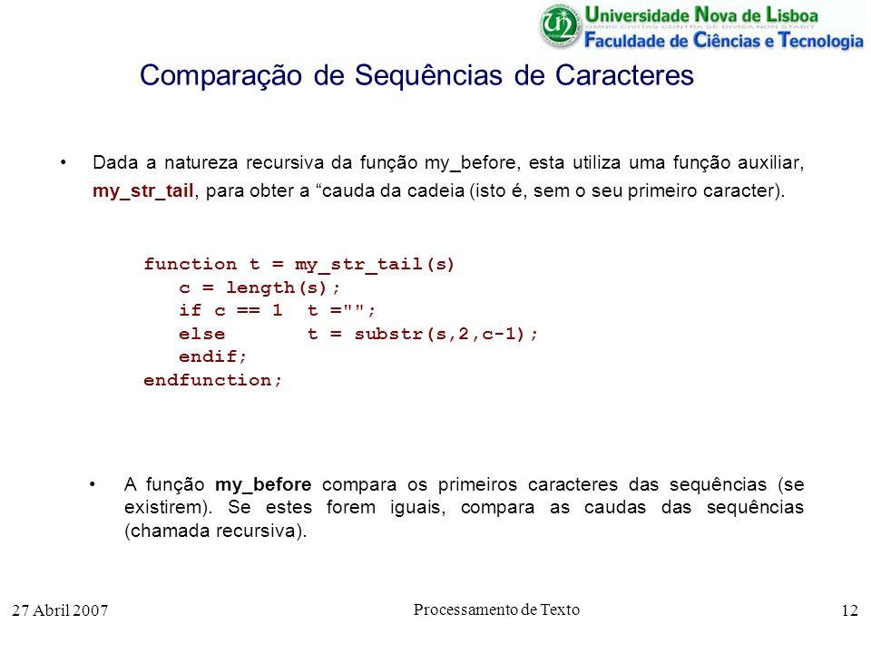 27 Abril 2007 Processamento de Texto 12 Comparação de Sequências de Caracteres Dada a natureza recursiva da função my_before, esta utiliza uma função auxiliar, my_str_tail, para obter a cauda da cadeia (isto é, sem o seu primeiro caracter).