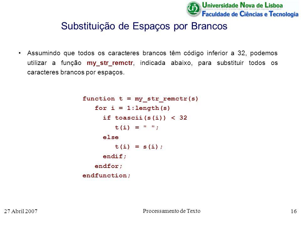 27 Abril 2007 Processamento de Texto 16 Substituição de Espaços por Brancos Assumindo que todos os caracteres brancos têm código inferior a 32, podemos utilizar a função my_str_remctr, indicada abaixo, para substituir todos os caracteres brancos por espaços.