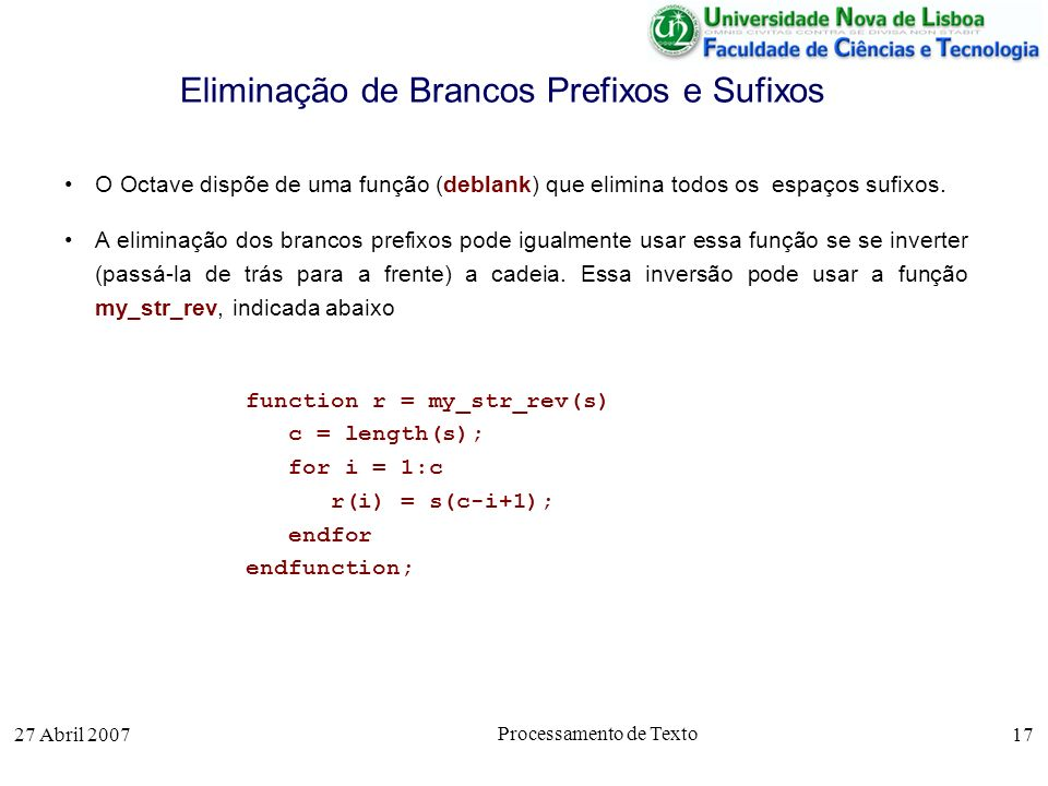 27 Abril 2007 Processamento de Texto 17 Eliminação de Brancos Prefixos e Sufixos O Octave dispõe de uma função (deblank) que elimina todos os espaços sufixos.