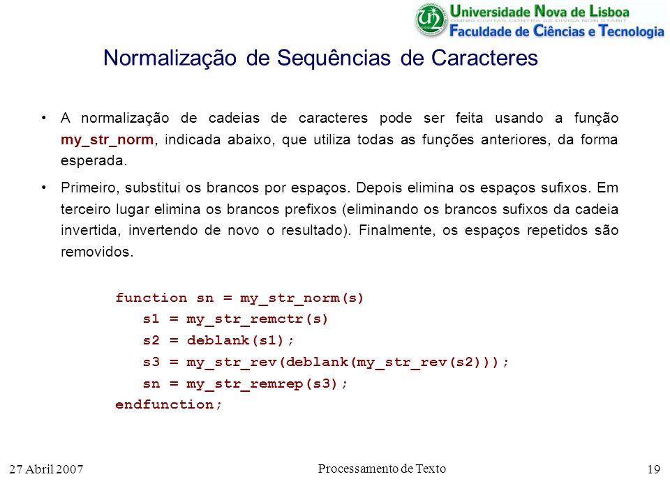 27 Abril 2007 Processamento de Texto 19 Normalização de Sequências de Caracteres A normalização de cadeias de caracteres pode ser feita usando a função my_str_norm, indicada abaixo, que utiliza todas as funções anteriores, da forma esperada.