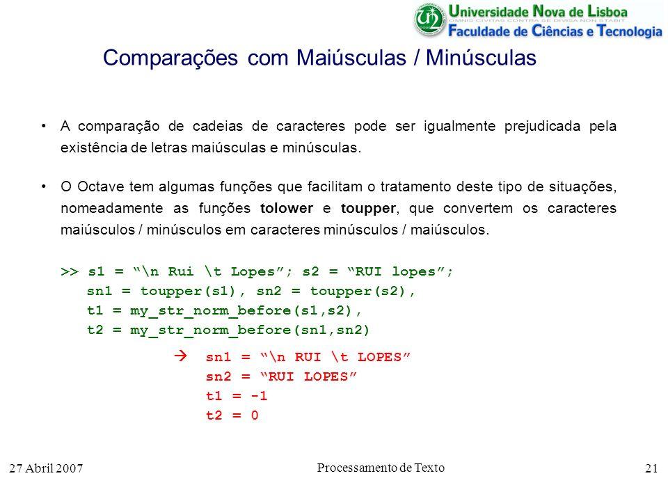 27 Abril 2007 Processamento de Texto 21 Comparações com Maiúsculas / Minúsculas A comparação de cadeias de caracteres pode ser igualmente prejudicada pela existência de letras maiúsculas e minúsculas.