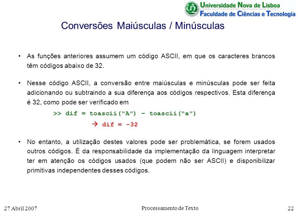 27 Abril 2007 Processamento de Texto 22 Conversões Maiúsculas / Minúsculas As funções anteriores assumem um código ASCII, em que os caracteres brancos têm códigos abaixo de 32.